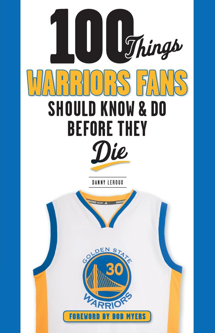 Danny Leroux 100 Things Warriors Fans Should Know & Do Before They Die hard nuts of history warriors