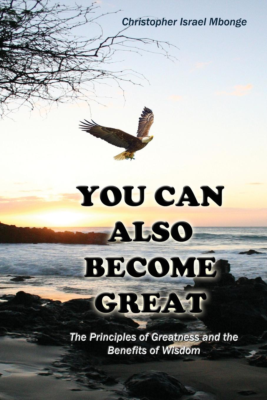 Christopher Israel Mbonge You Can Also Become Great. The Principles of Greatness and Benefits of Wisdom claire kendal the book of you