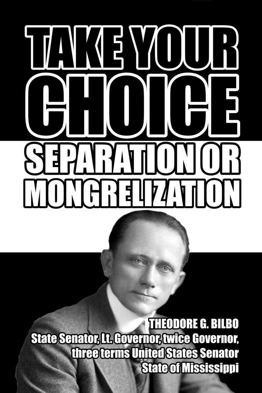 Theodore G. Bilbo Take Your Choice. Separation or Mongrelization