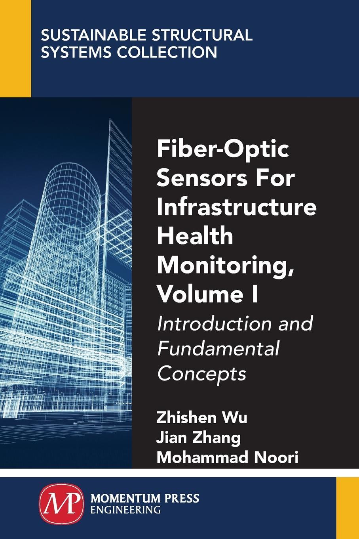 Zhishen Wu, Jian Zhang, Mohammad Noori Fiber-Optic Sensors For Infrastructure Health Monitoring, Volume I. Introduction and Fundamental Concepts