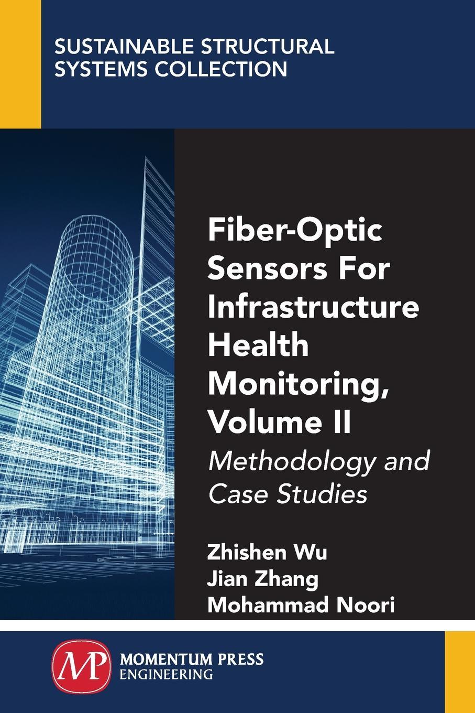 Zhishen Wu, Jian Zhang, Mohammad Noori Fiber-Optic Sensors For Infrastructure Health Monitoring, Volume II. Methodology and Case Studies
