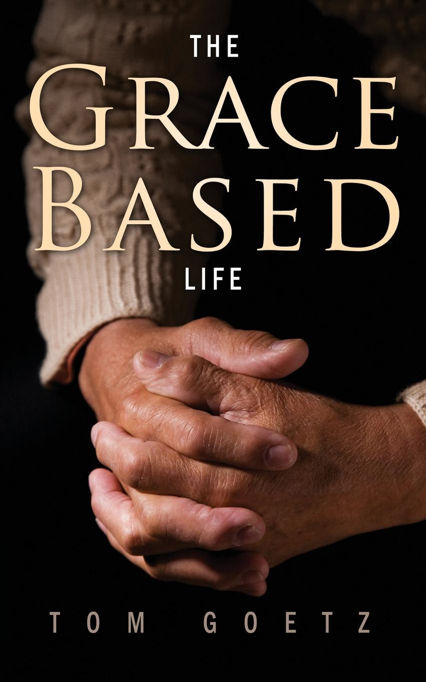 Tom Goetz The Grace-Based Life grace free costly or cheap