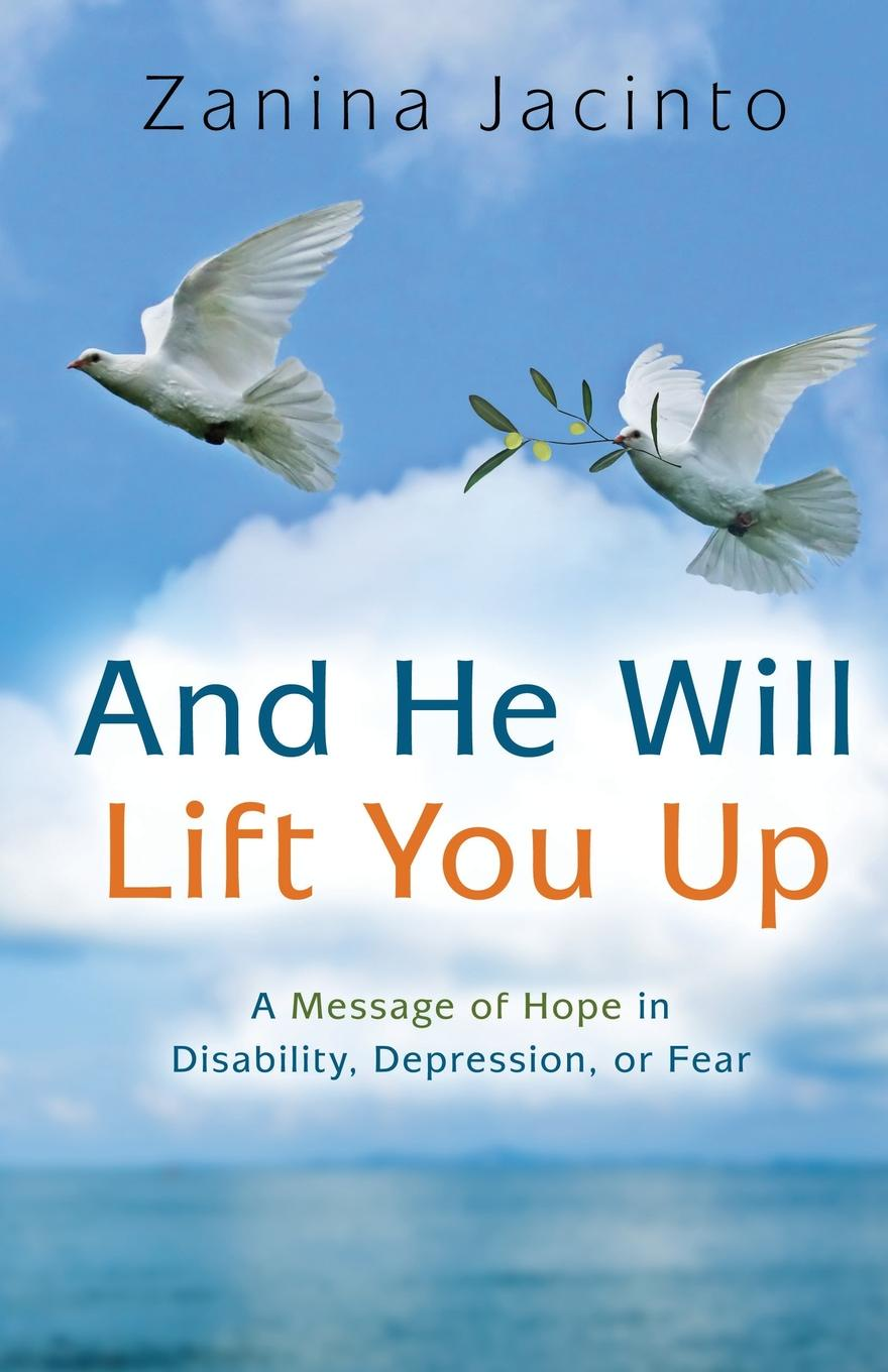 Zanina Jacinto And He Will Lift You Up. A Message of Hope in Disability, Depression or Fear louisa lelias greene the babe i the mill and zanina the flower girl of florence