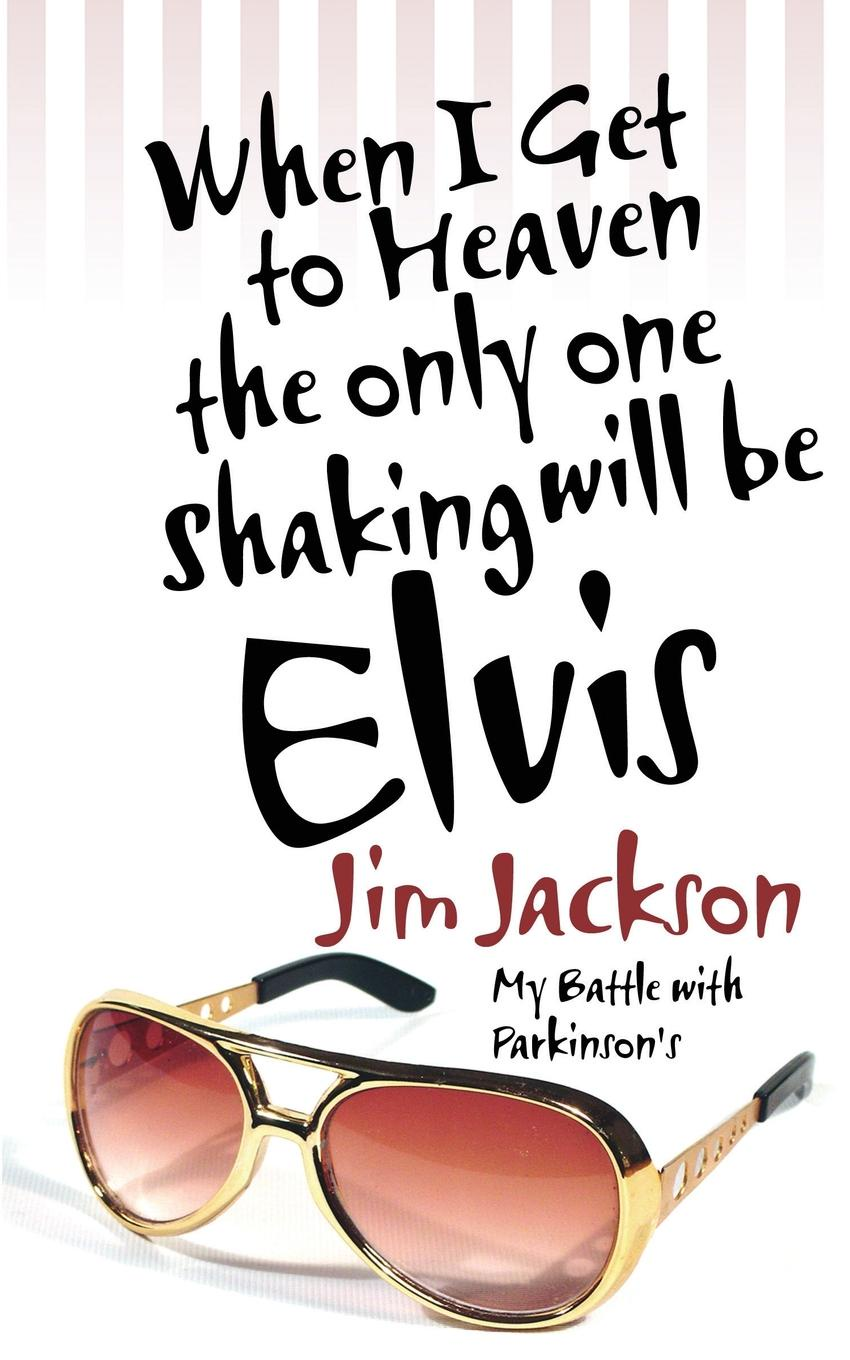 Jim Jackson When I Get to Heaven the Only One Shaking Will Be Elvis. My Battle with Parkinson's patricia lightner parkinson s disease and me walking the path