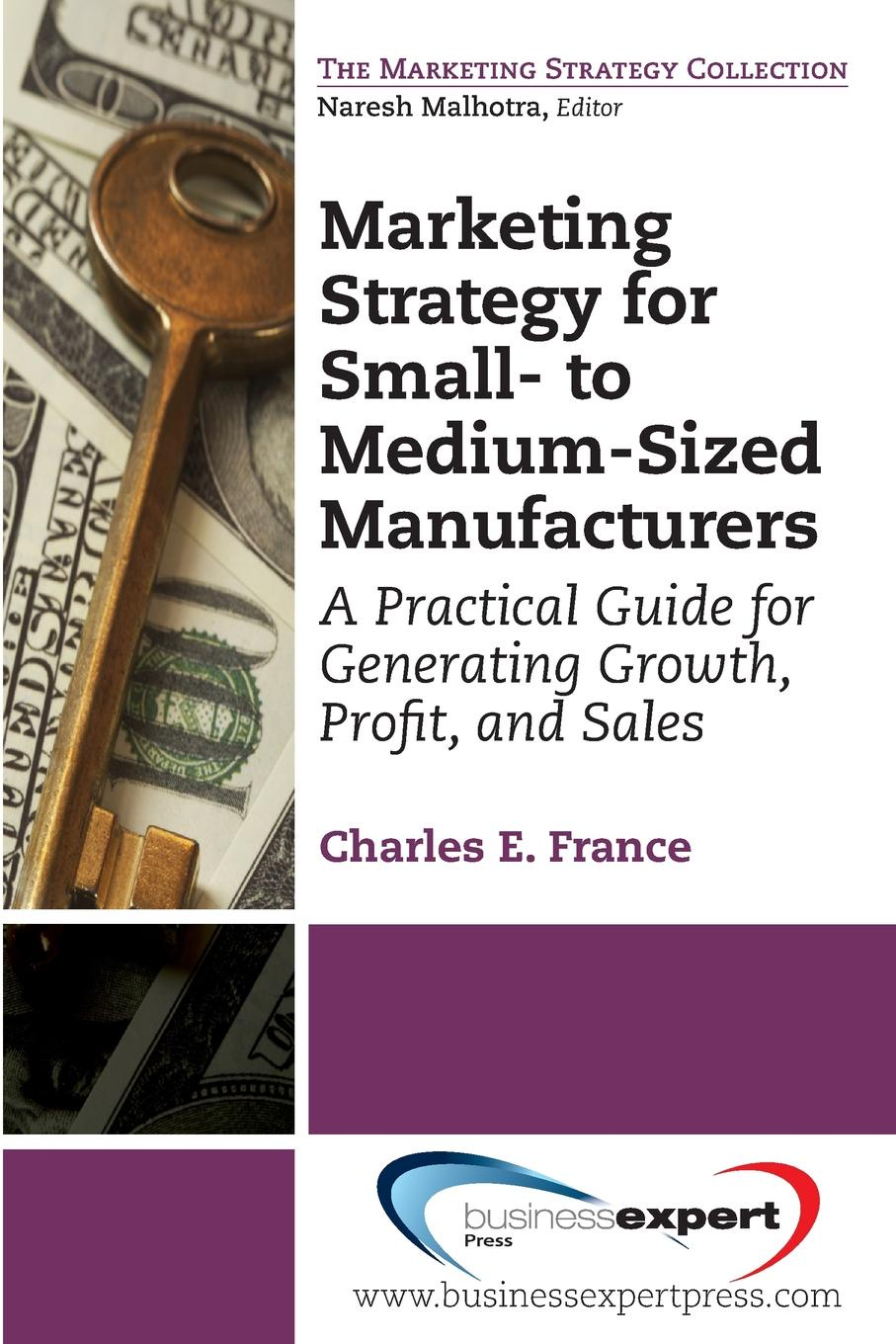 Charles E. France Marketing Strategy for Small- To Medium-Sized Manufacturers. A Practical Guide for Generating Growth, Profit, and Sales richard giannamore the high income mortgage originator sales strategies and practices to build your client base and become a top producer