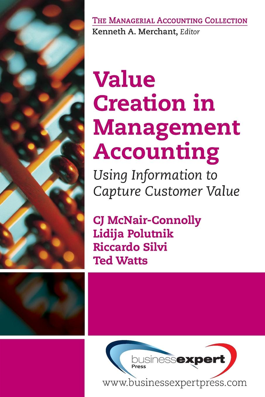 Cj McNair-Connolly, Lidija Polutnik, Riccardo Silvi Value Creation in Management Accounting. Using Information to Capture Customer Value