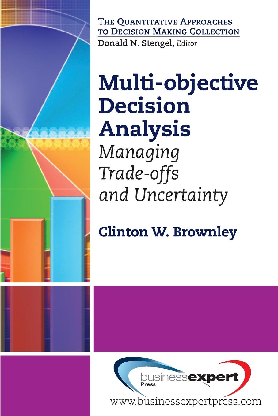 Clinton W. Brownley Multi-Objective Decision Analysis. Managing Trade-Offs and Uncertainty