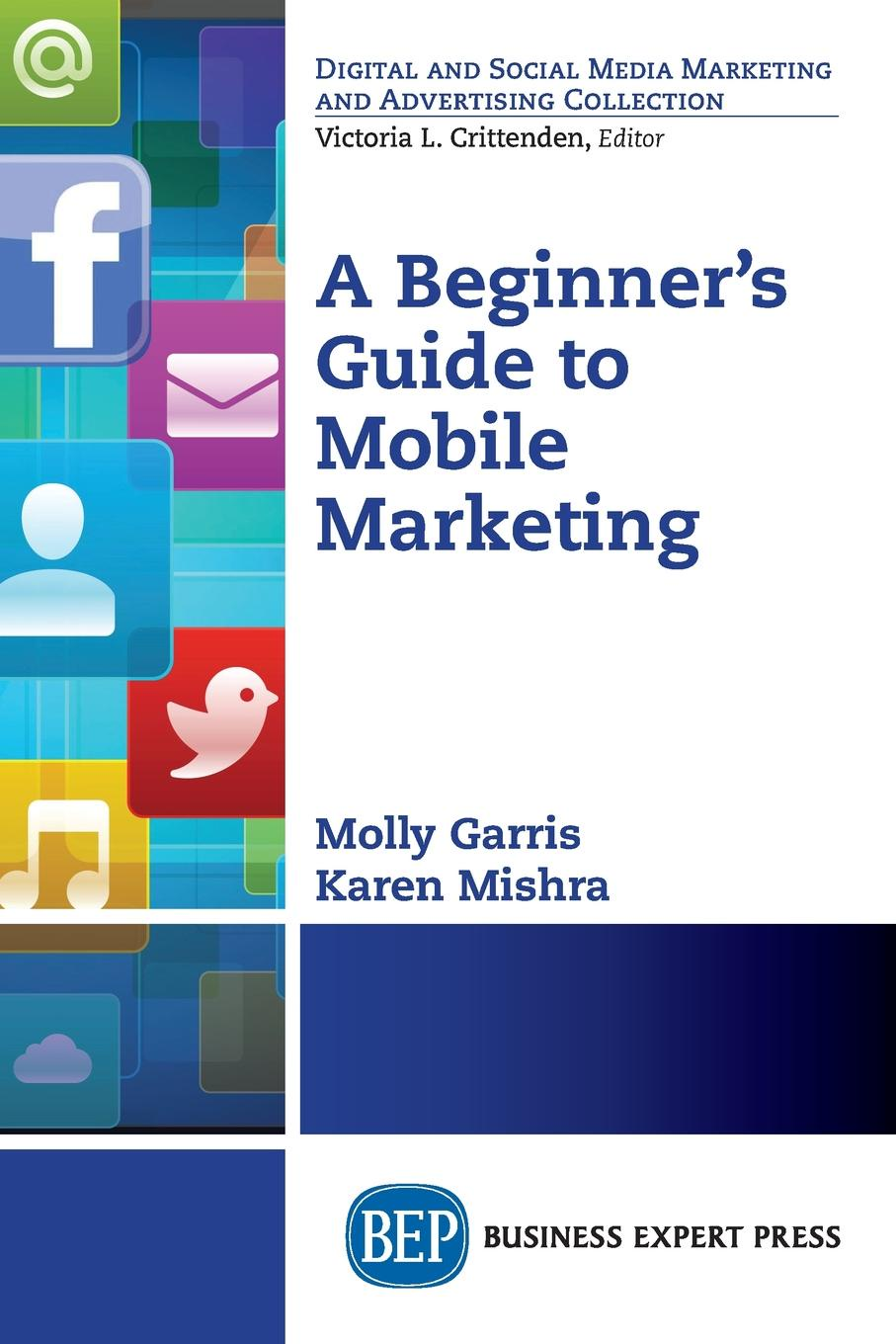 Karen Mishra, Molly Garris A Beginner's Guide to Mobile Marketing chris baggott email marketing by the numbers how to use the world s greatest marketing tool to take any organization to the next level