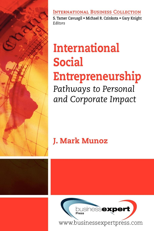 Joseph Mark Munoz International Social Entrepreneurship. Pathways to Personal and Corporate Impact mark durieux social entrepreneurship for dummies