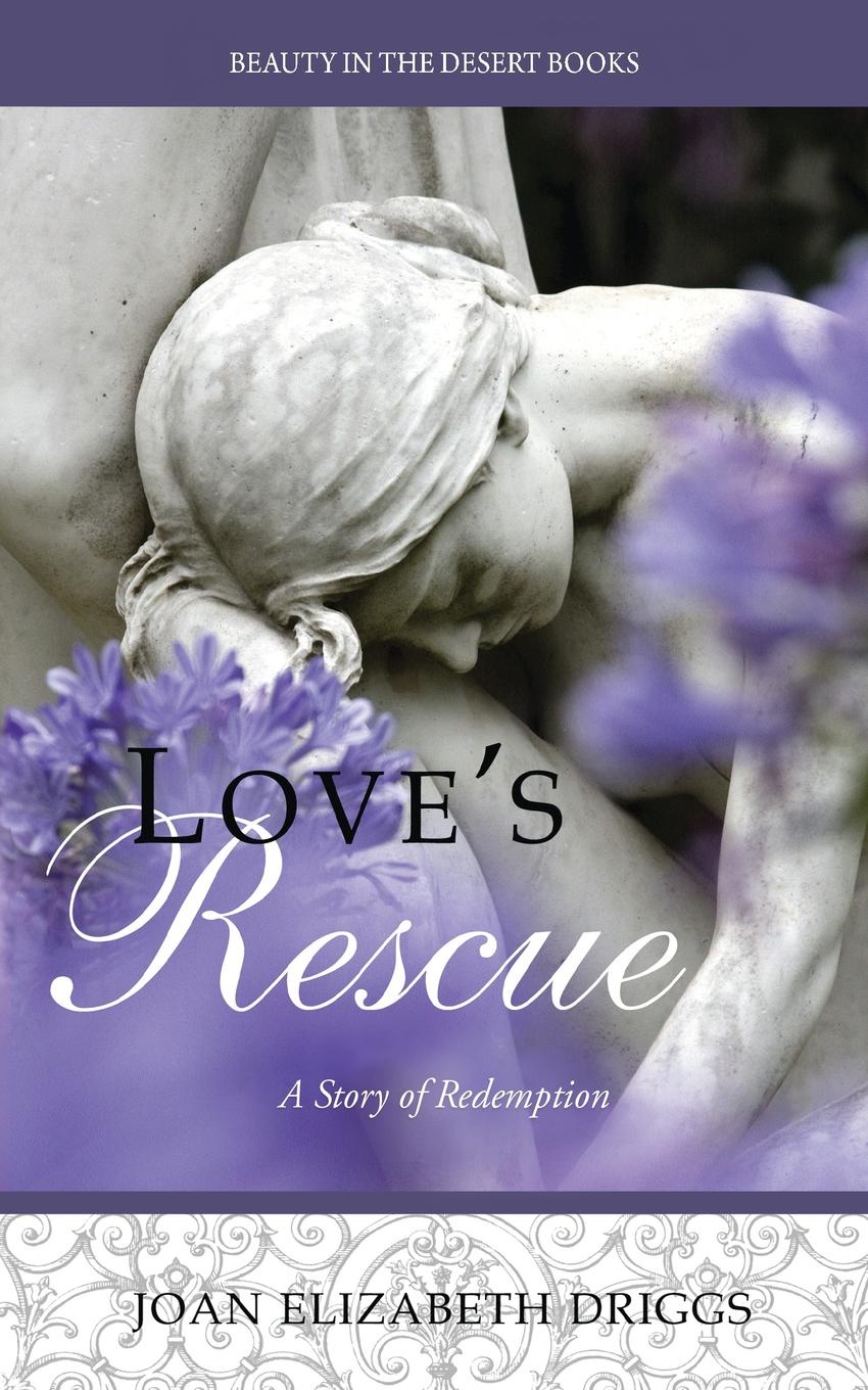 Joan Elizabeth Driggs Love's Rescue. A Story of Redemption nina guilbeau god doesn t love us all the same