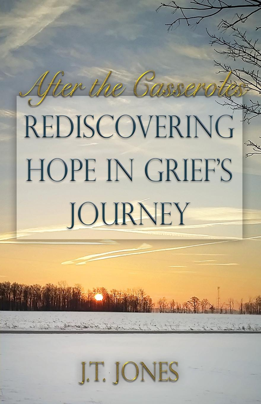 J.T. Jones After the Casseroles. Rediscovering Hope in Grief's Journey grief is the thing with feathers