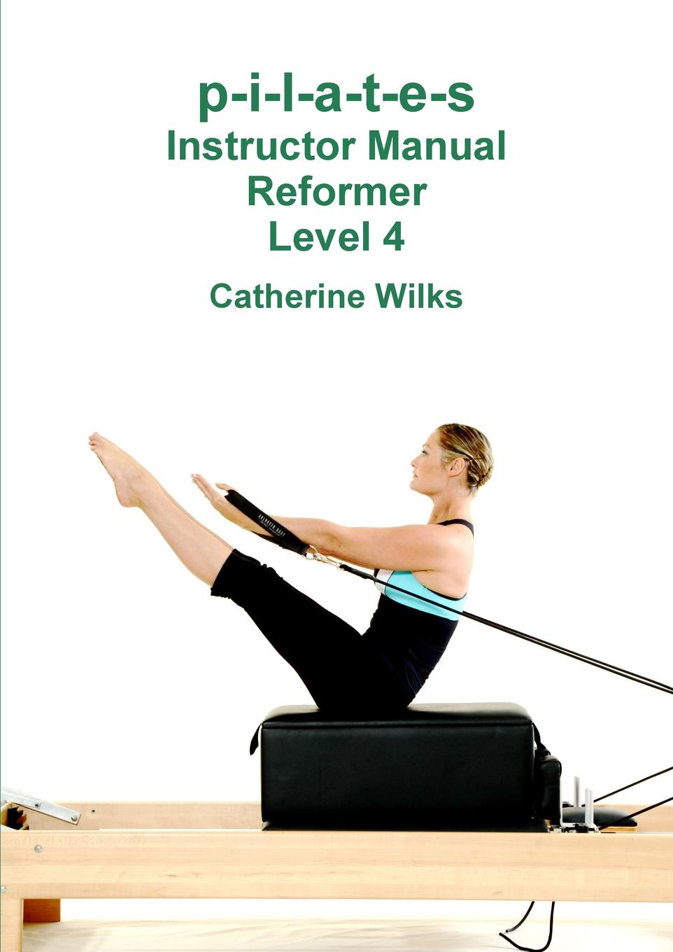 Catherine Wilks p-i-l-a-t-e-s Instructor Manual Reformer Level 4