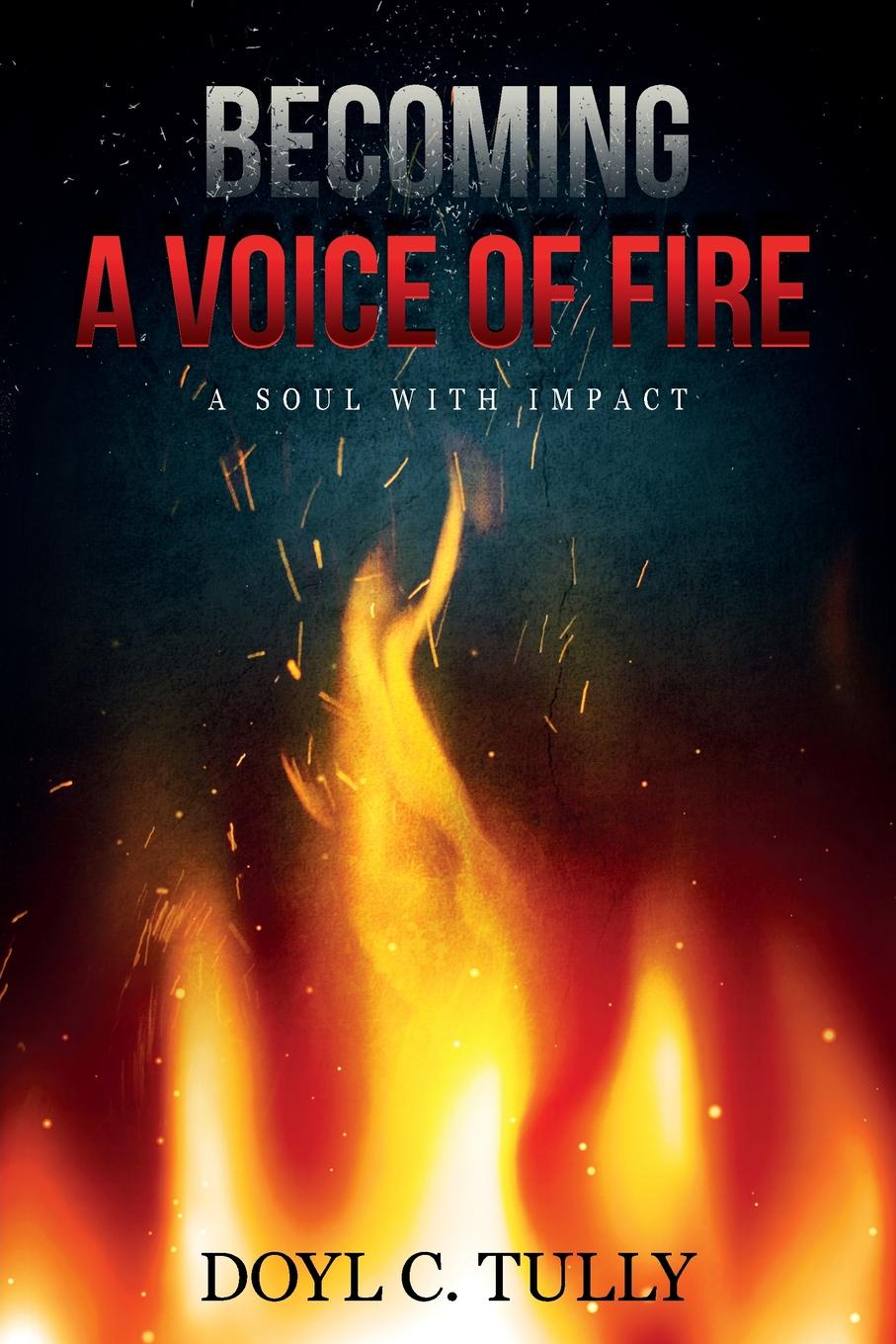 Doyl C Tully Becoming a Voice of Fire. A Soul With Impact beverly bird in the line of fire