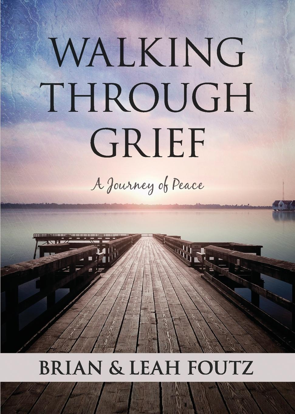 Brian Foutz, Leah Foutz Walking Through Grief. A Journey of Peace brian goslee changed through faith action plan 30 day activation guide