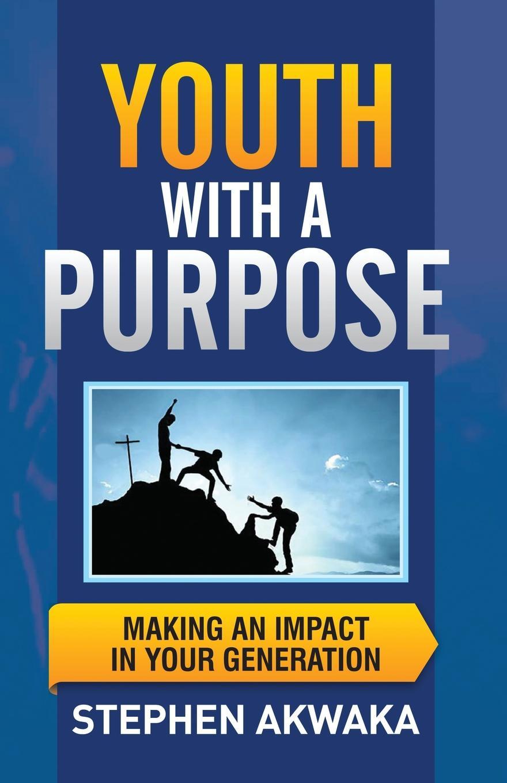 Stephen Akwaka Youth With a Purpose. Making an Impact in Your Generation stephen johnson scott emergent ignite purpose transform culture make change stick
