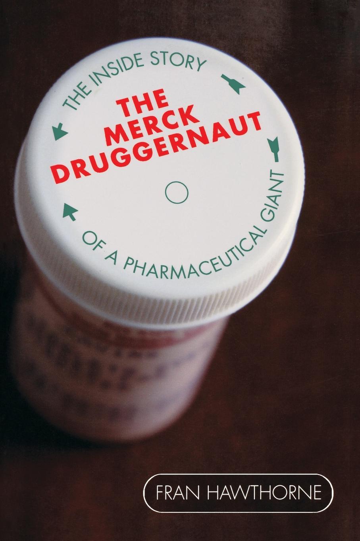 Fran Hawthorne The Merck Druggernaut. The Inside Story of a Pharmaceutical Giant
