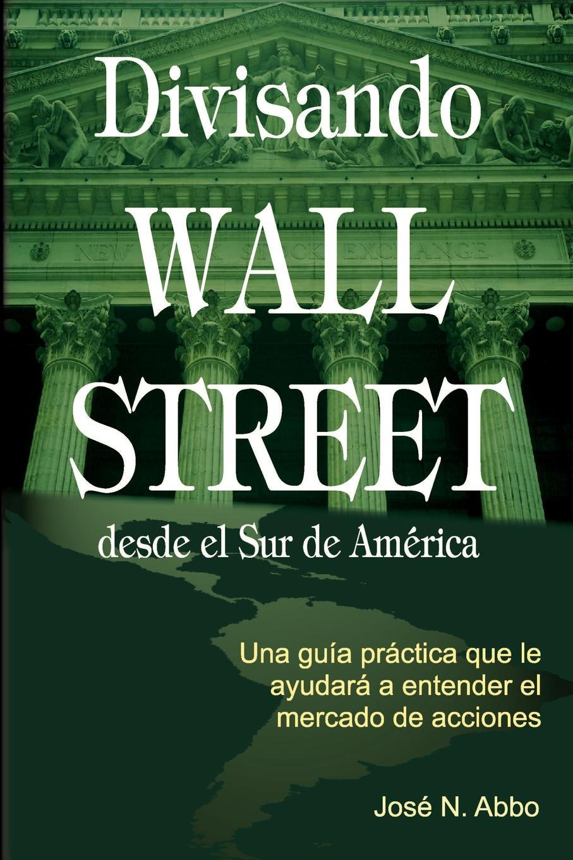 Jose N. Abbo Divisando Wall Street Desde el Sur de America. Una Guia Practica Que Le Ayudara A Entender el Mercado de Acciones desde el amanecer