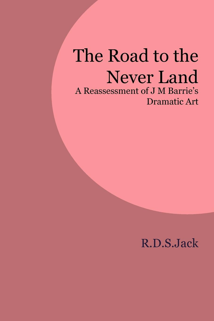 R.D.S. Jack The Road to the Never Land. A Reassessment of J M Barrie's Dramatic Art