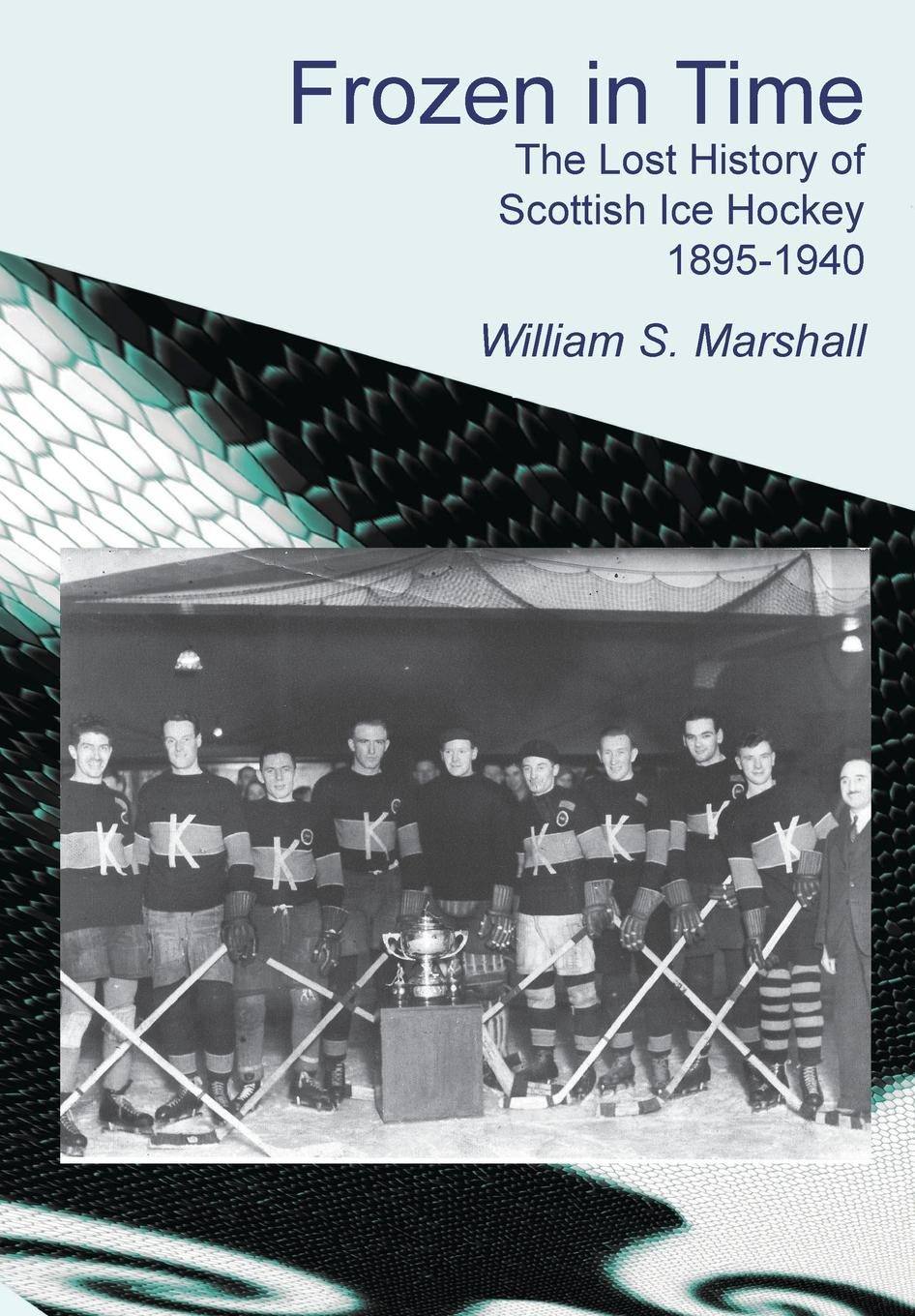 William S. Marshall Frozen in Time. The Lost History of Scottish Ice Hockey 1895-1940