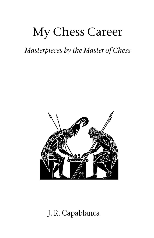 J. R. Capablanca, Josae Raaul Capablanca My Chess Career jose capablanca chess fundamentals