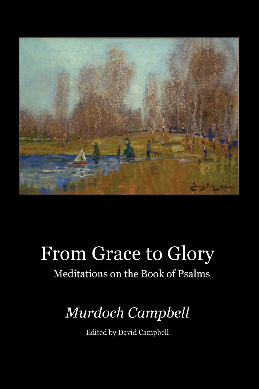 Murdoch Campbell From Grace to Glory. Meditations on the Book of Psalms miller andrew meditations on the twenty third and eighty fourth psalms
