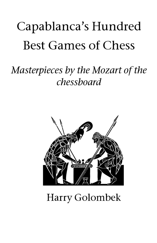 Harry Golombek Capablanca's Hundred Best Games of Chess jose capablanca chess fundamentals