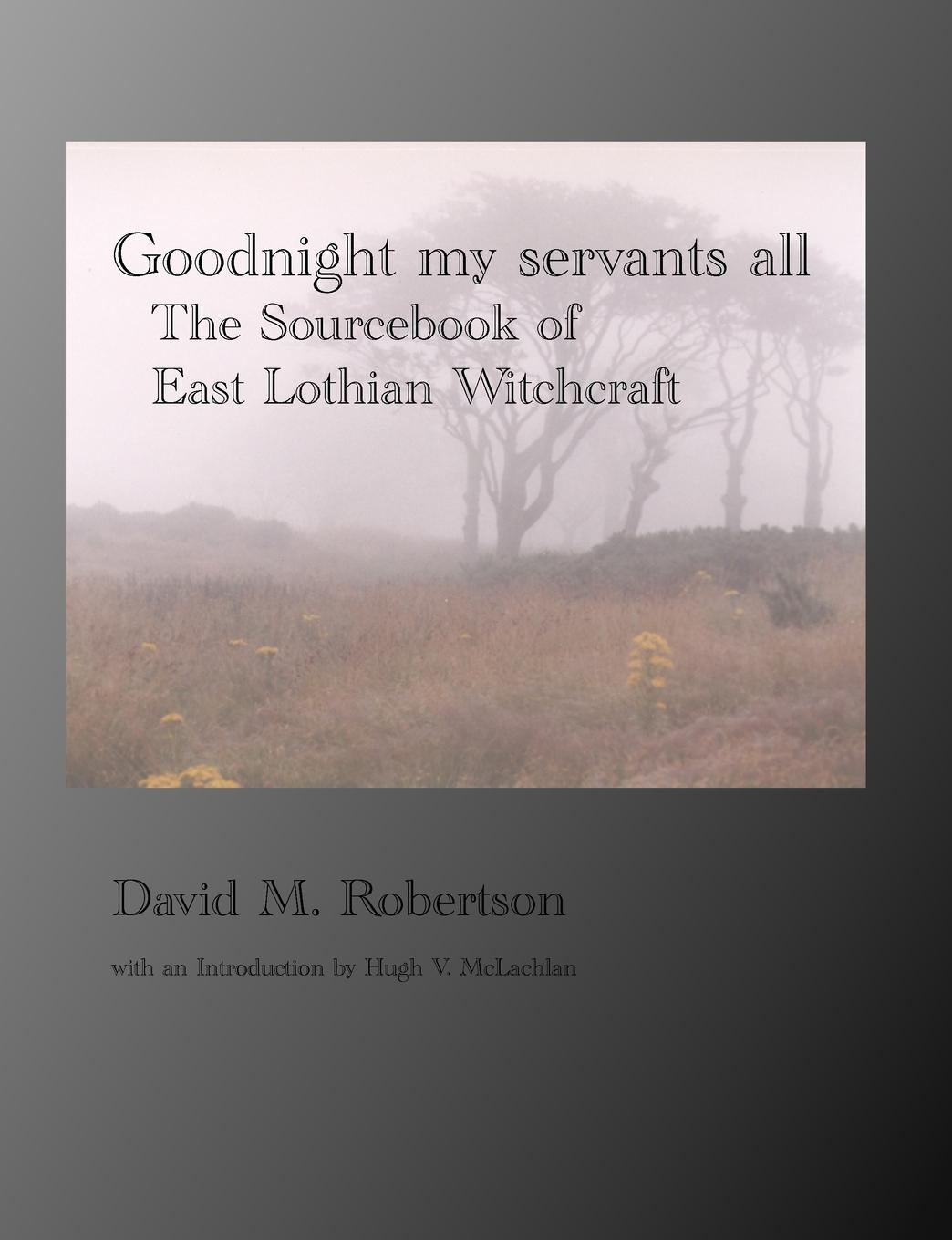 David M. Robertson Goodnight My Servants All. The Sourcebook of East Lothian Witchcraft witchcraft witchcraft legend