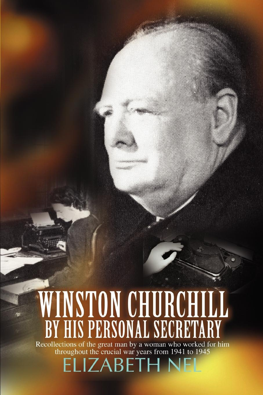 Elizabeth Nel Winston Churchill by His Personal Secretary. Recollections of the Great Man by a Woman Who Worked for Him winston churchill s war leadership