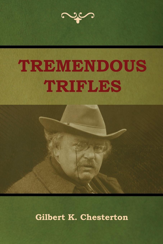 Gilbert K. Chesterton Tremendous Trifles gilbert keith chesterton tremendous trifles