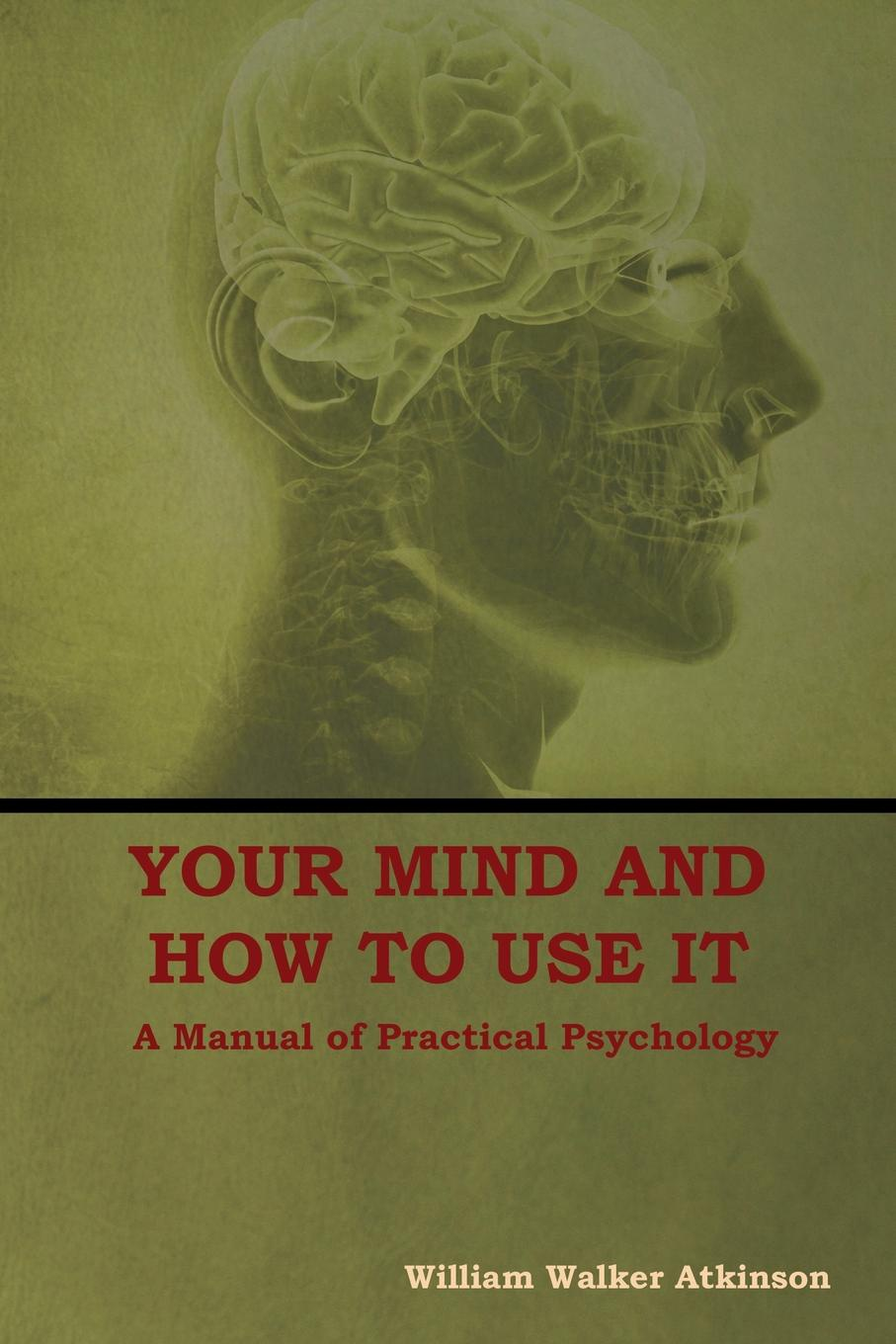 William Walker Atkinson Your Mind and How to Use It. A Manual of Practical Psychology william brooks t playing bigger than you are how to sell big accounts even if you re david in a world of goliaths