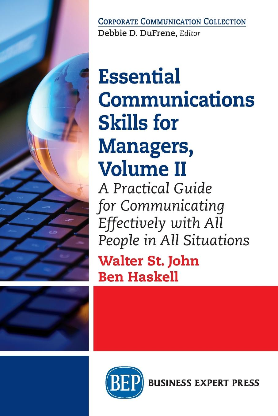 Walter St. John, Ben Haskell Essential Communications Skills for Managers, Volume II. A Practical Guide for Communicating Effectively with All People in All Situations