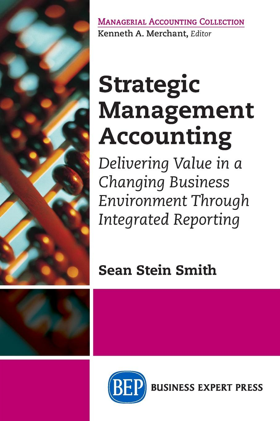 Sean Stein Smith Strategic Management Accounting. Delivering Value in a Changing Business Environment Through Integrated Reporting kevin callahan r project management accounting budgeting tracking and reporting costs and profitability