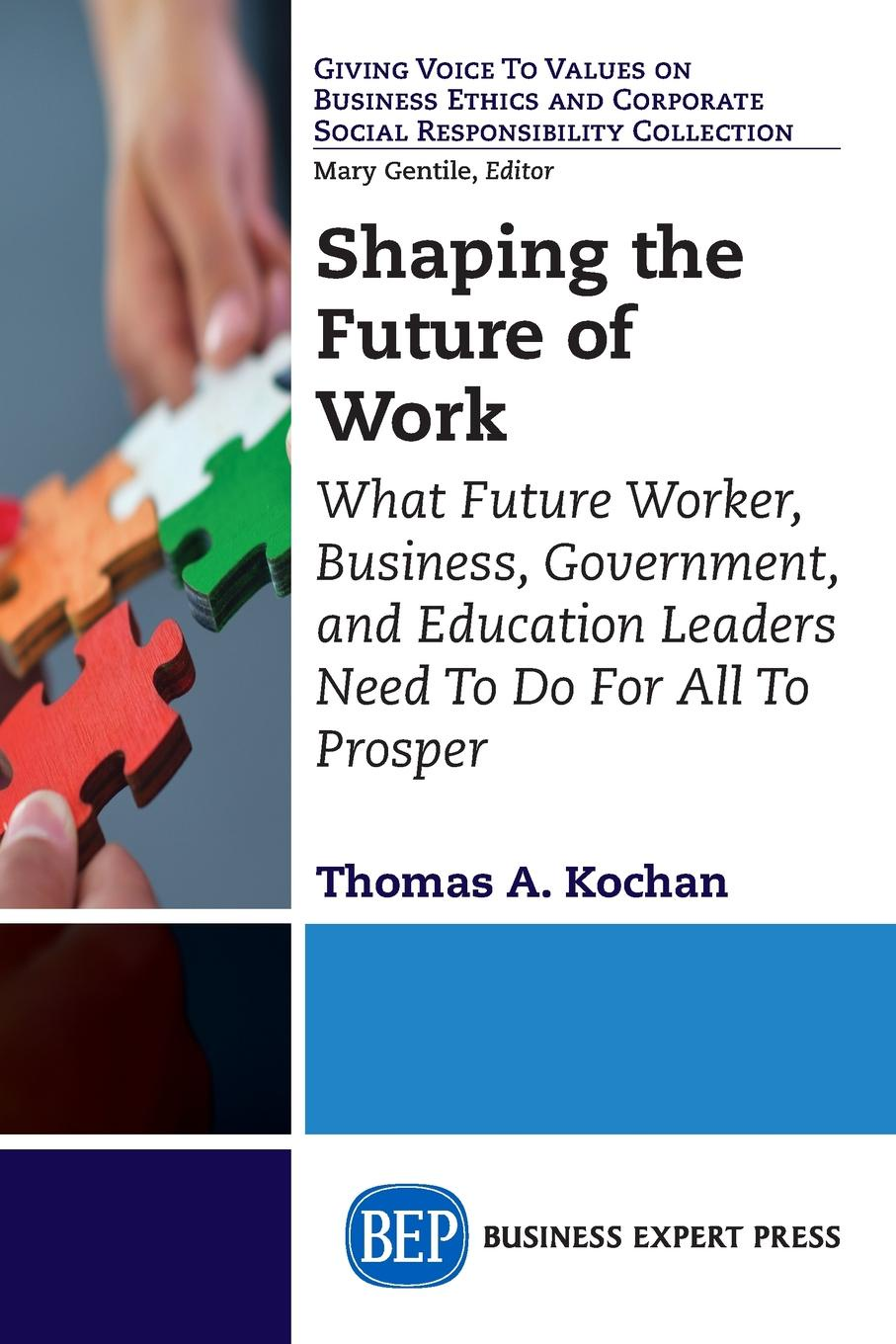Thomas A. Kochan Shaping the Future of Work. What Future Worker, Business, Government, and Education Leaders Need To Do For All To Prosper bevan s brinkley i bajorek z cooper c 21st century workforces and workplaces the challenges and opportunities for future work practices and labour markets
