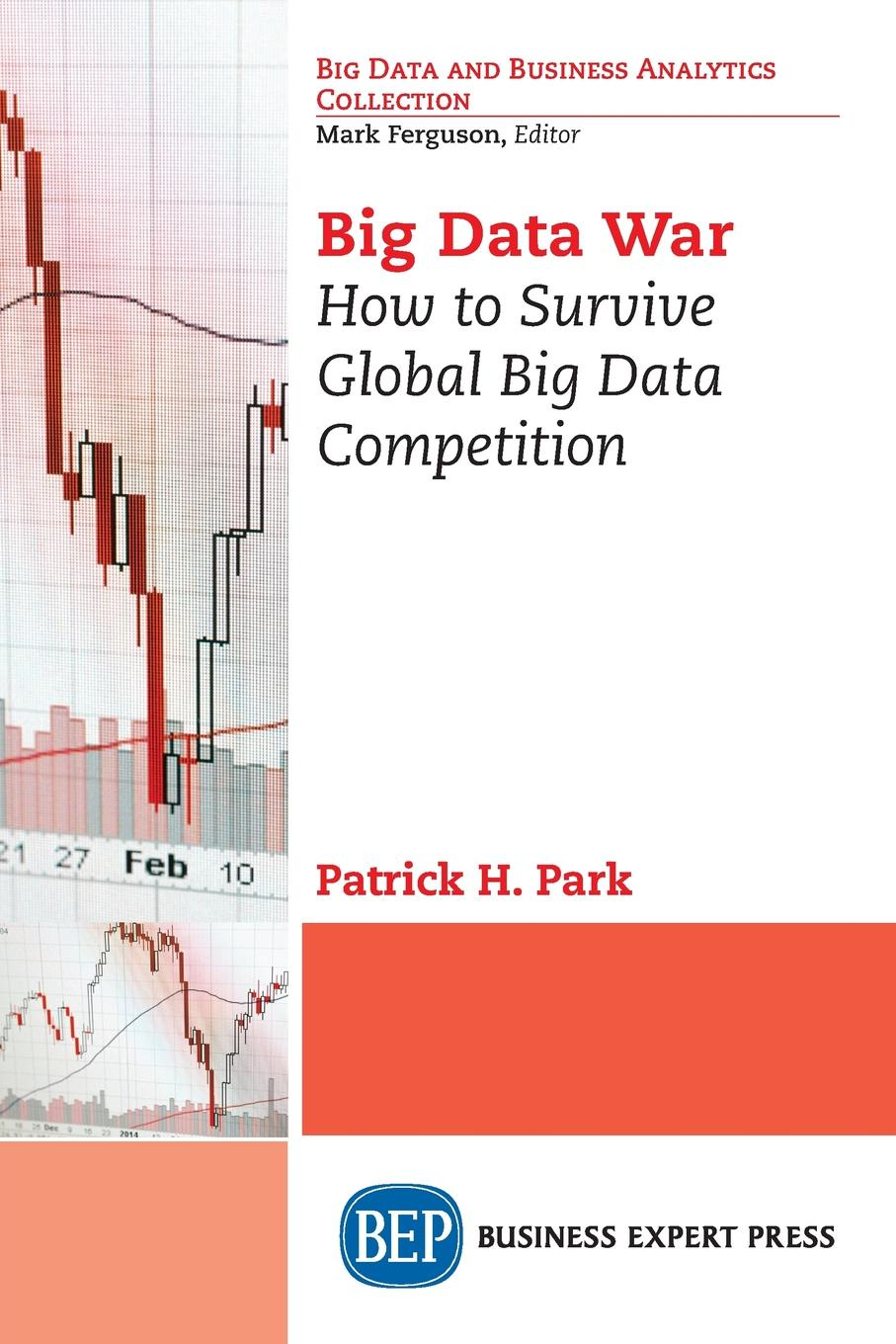 Patrick H. Park Big Data War. How to Survive Global Big Data Competition krisa tailor the patient revolution how big data and analytics are transforming the health care experience