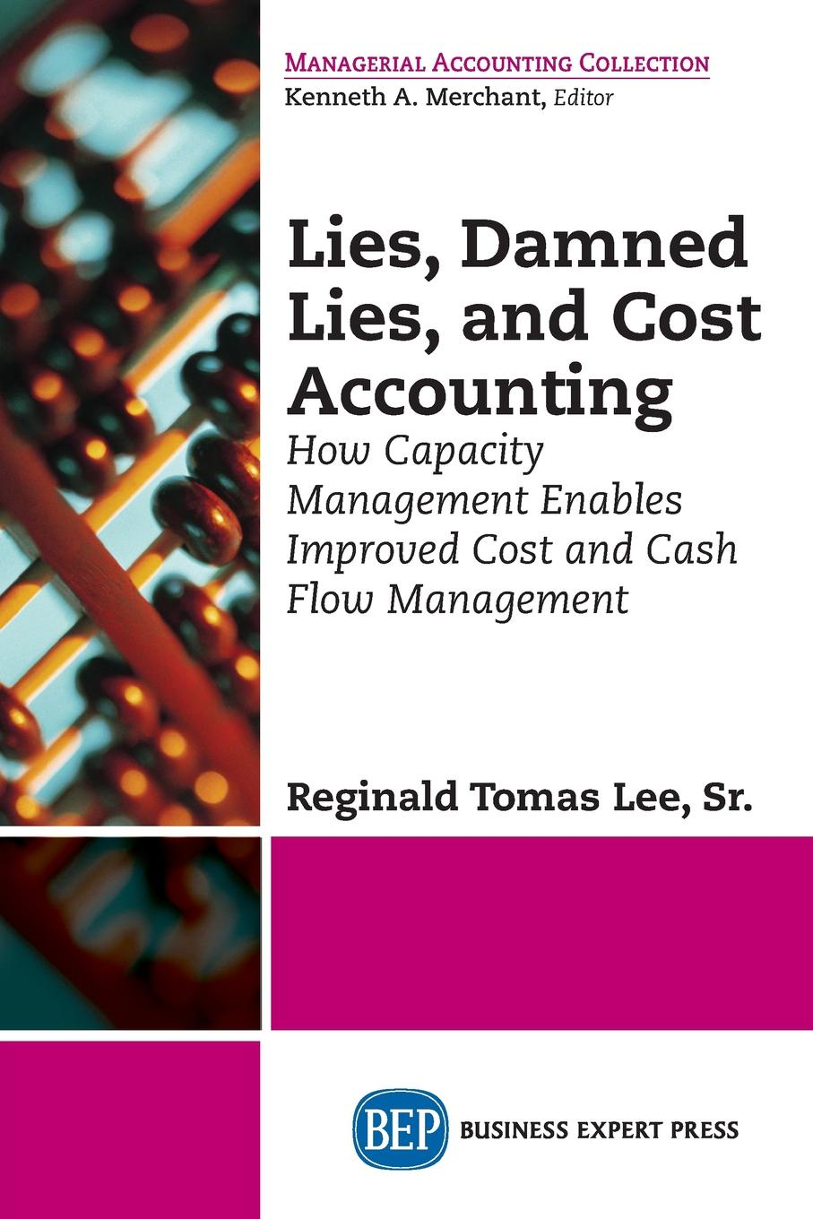 Reginald Tomas Lee Lies, Damned Lies, and Cost Accounting. How Capacity Management Enables Improved Cost and Cash Flow Management lisa disselkamp no boundaries how to use time and labor management technology to win the race for profits and productivity