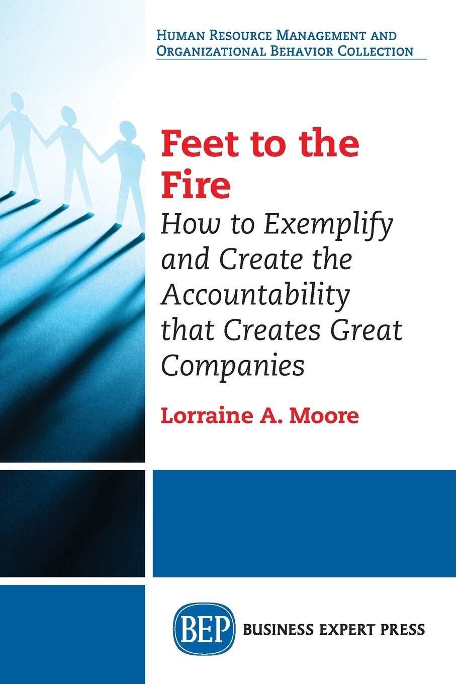 Lorraine A. Moore Feet to the Fire. How to Exemplify and Create the Accountability that Creates Great Companies недорого