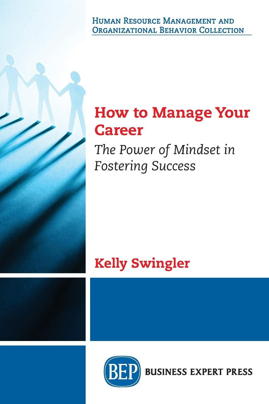 Kelly Swingler How to Manage Your Career. The Power of Mindset in Fostering Success michael burchell no excuses how you can turn any workplace into a great one