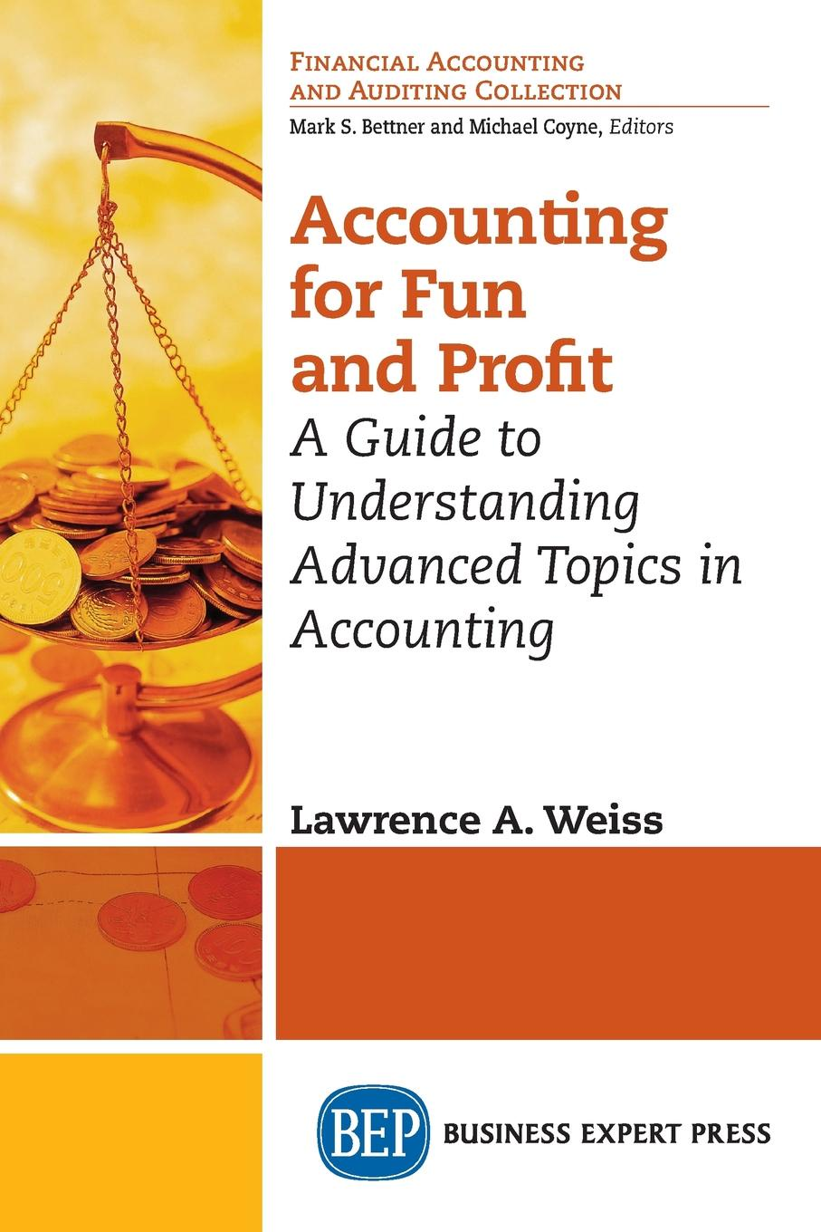Lawrence A. Weiss Accounting for Fun and Profit. A Guide to Understanding Advanced Topics in Accounting the firm