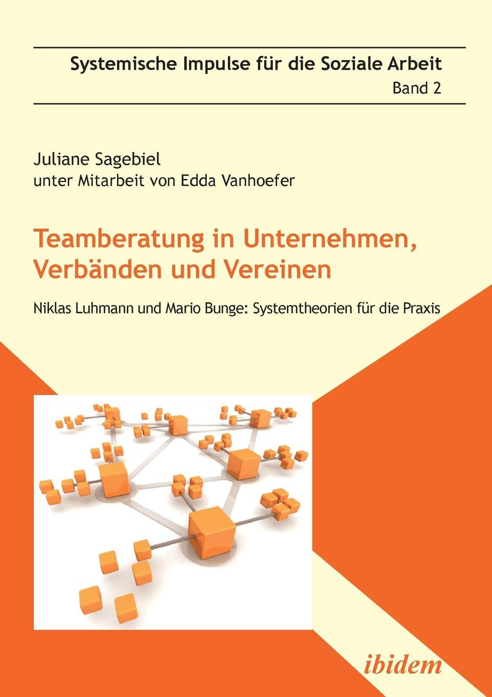 Juliane Sagebiel Teamberatung in Unternehmen, Verbanden und Vereinen. Niklas Luhmann und Mario Bunge. Systemtheorien fur die Praxis недорого