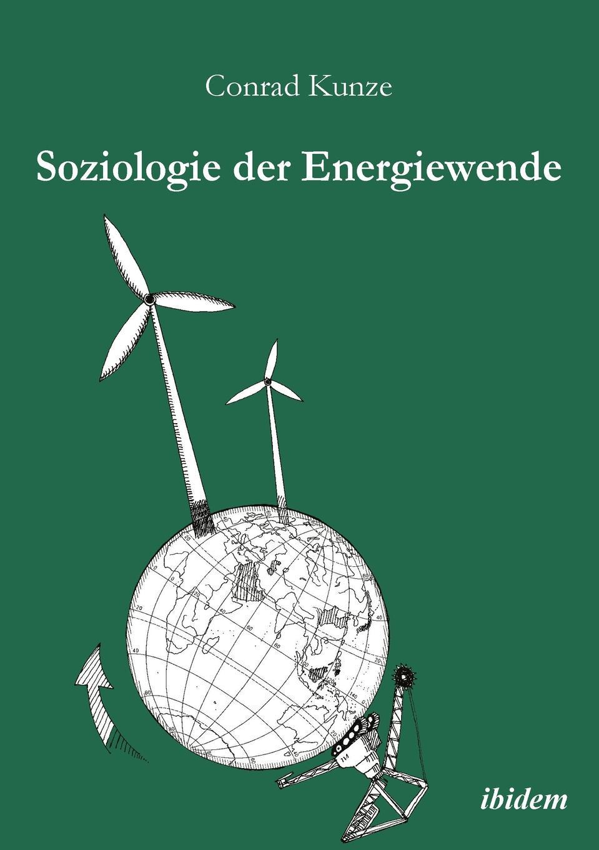 Conrad Kunze Soziologie der Energiewende. Erneuerbare Energien und die sozio-okonomische Transition des landlichen Raums jürgen duckert die energiewende