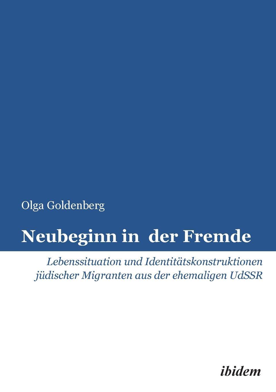 Olga Goldenberg Neubeginn in der Fremde. Lebenssituation und Identitatskonstruktionen judischer Migranten aus der ehemaligen UdSSR