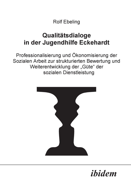 Rolf Ebeling Qualitatsdialoge in der Jugendhilfe Eckehardt. Professionalisierung und Okonomisierung der Sozialen Arbeit zur strukturierten Bewertung und Weiterentwicklung der