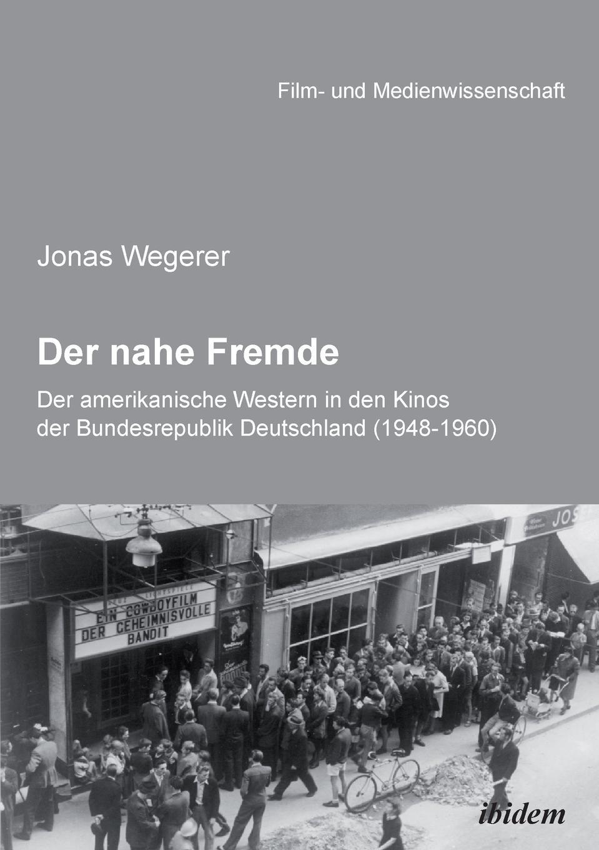 Jonas Wegerer Der nahe Fremde. Der amerikanische Western in den Kinos der Bundesrepublik Deutschland (1948-1960). Eine rezeptionshistorische Analyse