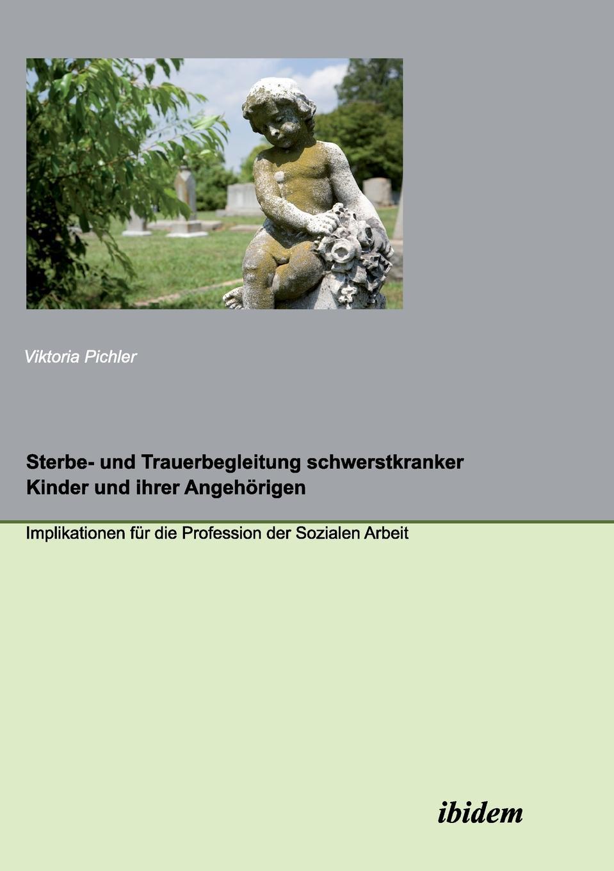 Viktoria Pichler Sterbe- und Trauerbegleitung schwerstkranker Kinder und ihrer Angehorigen. Implikationen fur die Profession der Sozialen Arbeit monika müller herrmann trauer und trauerbegleitung