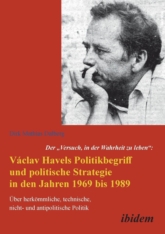Dirk Dalberg Der Versuch, in der Wahrheit zu leben. Vaclav Havels Politikbegriff und politische Strategie in den Jahren 1969 bis 1989. Uber herkommliche, technische, nicht- und antipolitische Politik thomas daniel die aufarbeitung von diktatur und burgerkrieg in der gesellschaft und politik spaniens