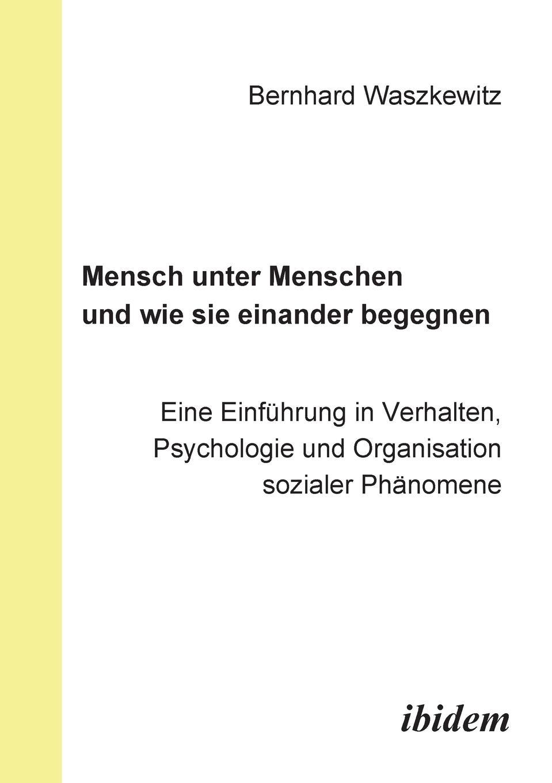 Bernhard Waszkewitz. Mensch unter Menschen und wie sie einander begegnen. Eine Einfuhrung in Verhalten, Psychologie und Organisation sozialer Phanomene