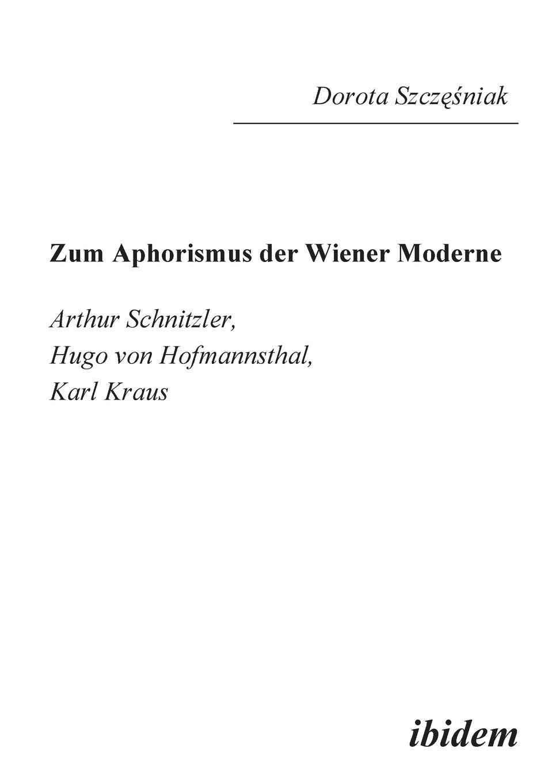 Dorota Szczesniak Zum Aphorismus der Wiener Moderne. Arthur Schnitzler, Hugo von Hofmannsthal, Karl Kraus karl kraus sittlichkeit und kriminalitat