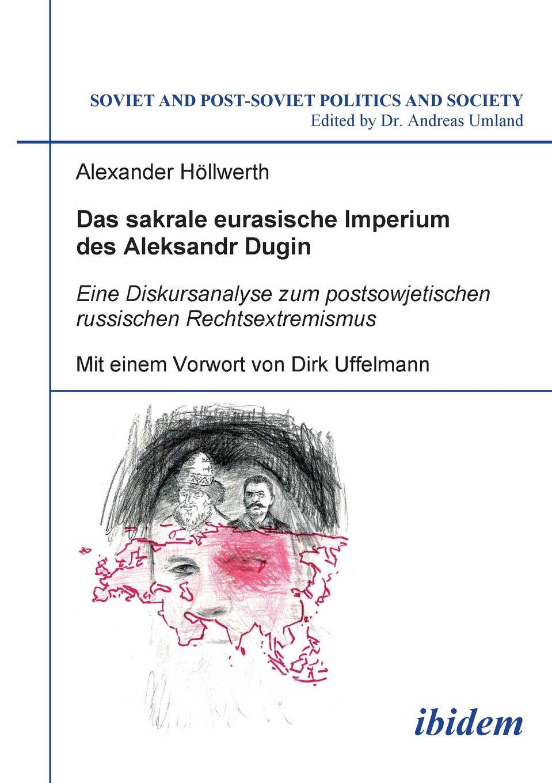 Alexander Höllwerth Das sakrale eurasische Imperium des Aleksandr Dugin. Eine Diskursanalyse zum postsowjetischen russischen Rechtsextremismus. Mit einem Vorwort von Dirk Uffelmann a dugin eurasiatismo
