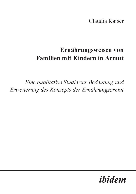 Claudia Kaiser Ernahrungsweisen von Familien mit Kindern in Armut. Eine qualitative Studie zur Bedeutung und Erweiterung des Konzepts der Ernahrungsarmut yannick schmalfuß die auswirkungen von armut auf die kindergesundheit