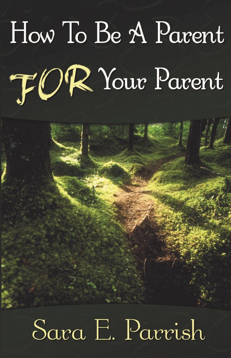 Sara E. Parrish How to Be a Parent for Your Parent patrick e jeter the s factor how to be a successful person